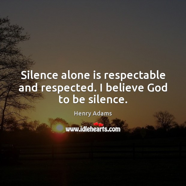Silence alone is respectable and respected. I believe God to be silence. Henry Adams Picture Quote