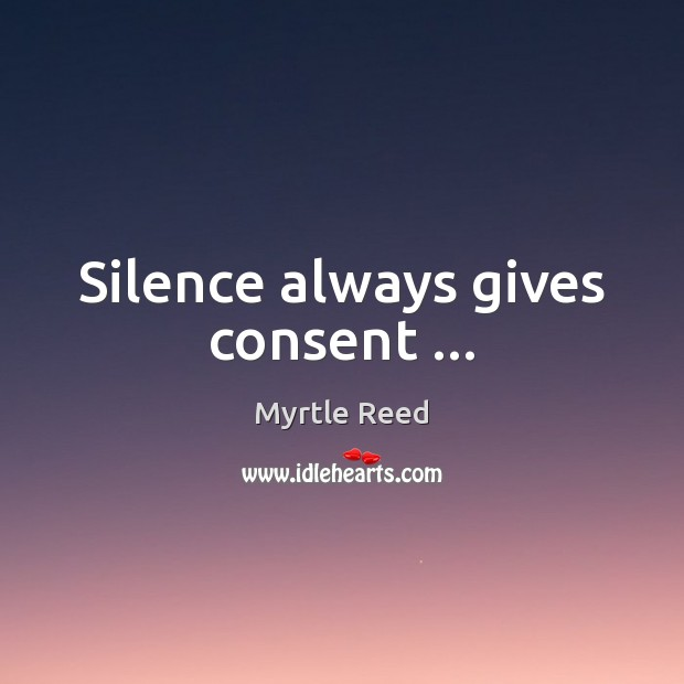 Silence always gives consent … Myrtle Reed Picture Quote