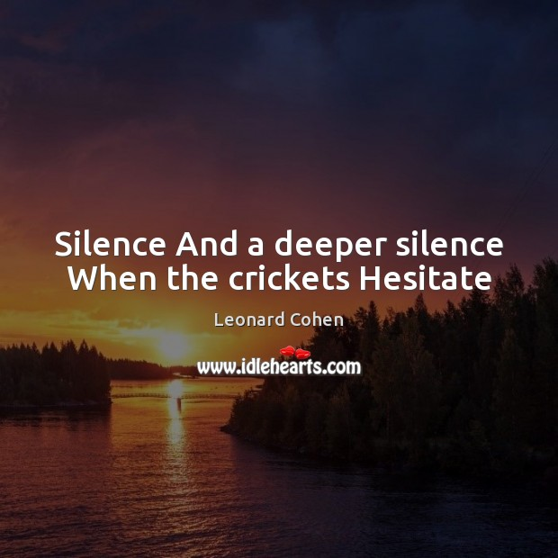 Silence And a deeper silence When the crickets Hesitate Leonard Cohen Picture Quote
