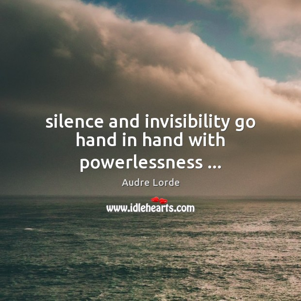 Silence and invisibility go hand in hand with powerlessness … Audre Lorde Picture Quote