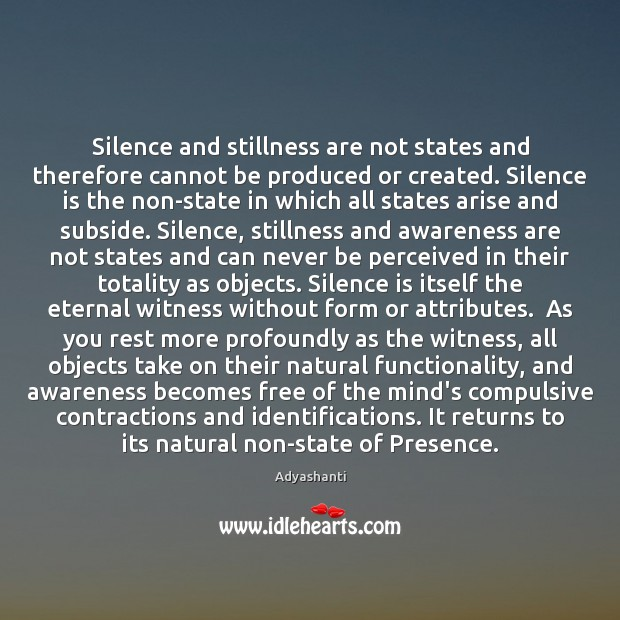 Image, Silence and stillness are not states and therefore cannot be produced or