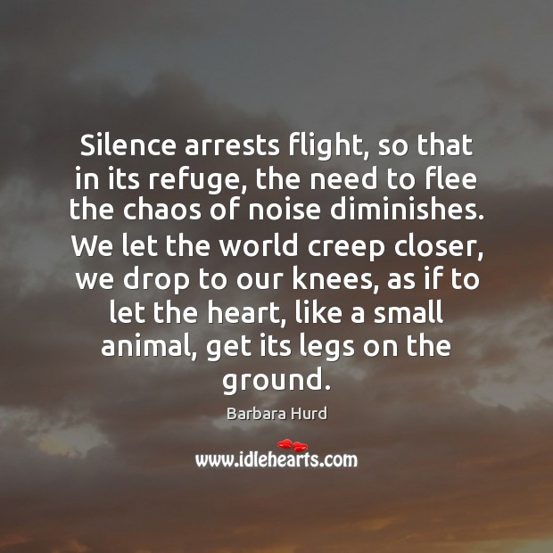 Image, Silence arrests flight, so that in its refuge, the need to flee