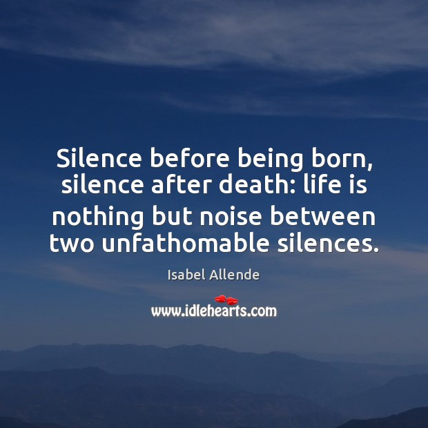 Silence before being born, silence after death: life is nothing but noise Isabel Allende Picture Quote