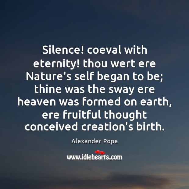 Image, Silence! coeval with eternity! thou wert ere Nature's self began to be;