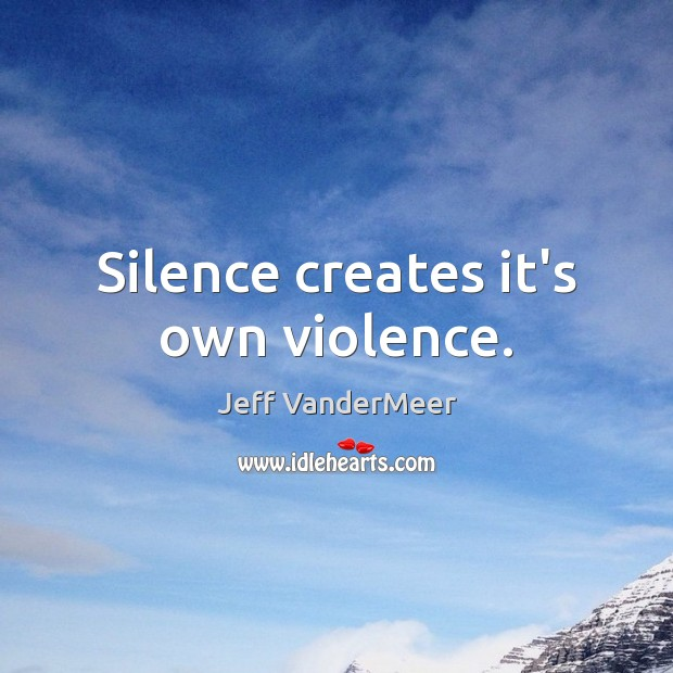 Image, Silence creates it's own violence.