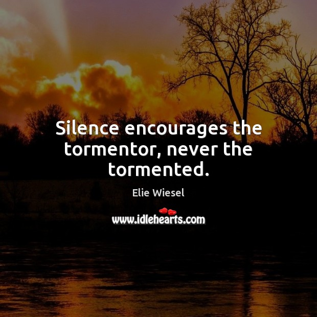 Silence encourages the tormentor, never the tormented. Image