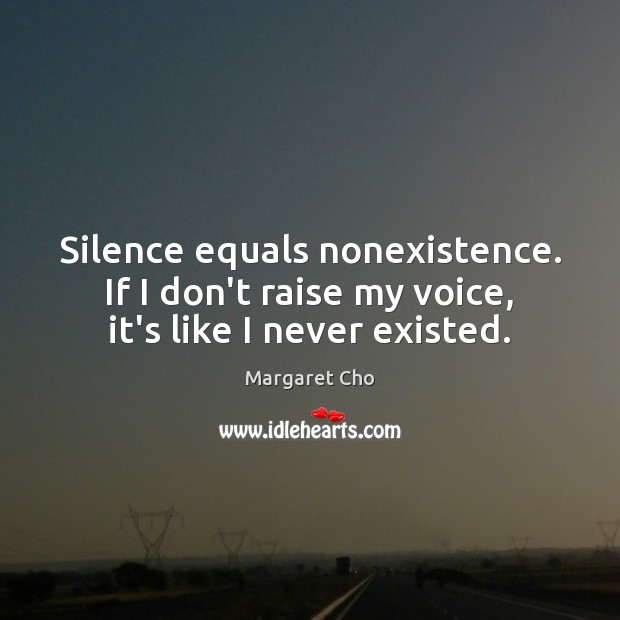 Image, Silence equals nonexistence. If I don't raise my voice, it's like I never existed.