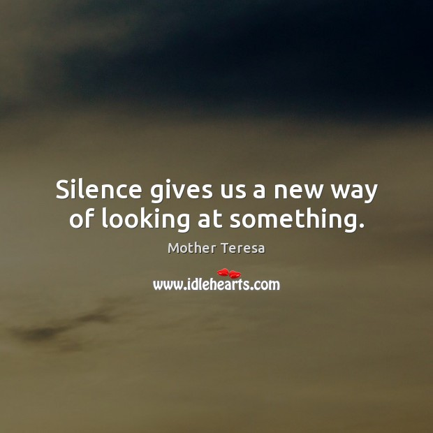 Silence gives us a new way of looking at something. Mother Teresa Picture Quote