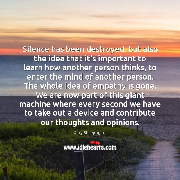 Silence has been destroyed, but also the idea that it's important to Gary Shteyngart Picture Quote
