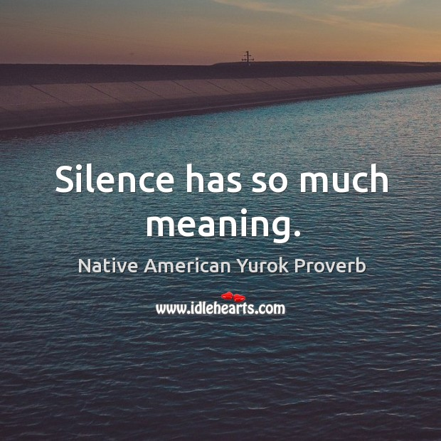 Silence has so much meaning. Native American Yurok Proverbs Image