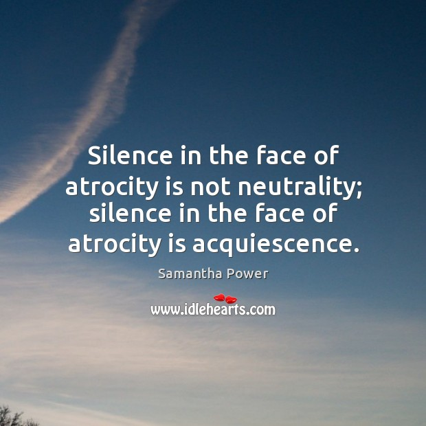 Image, Silence in the face of atrocity is not neutrality; silence in the