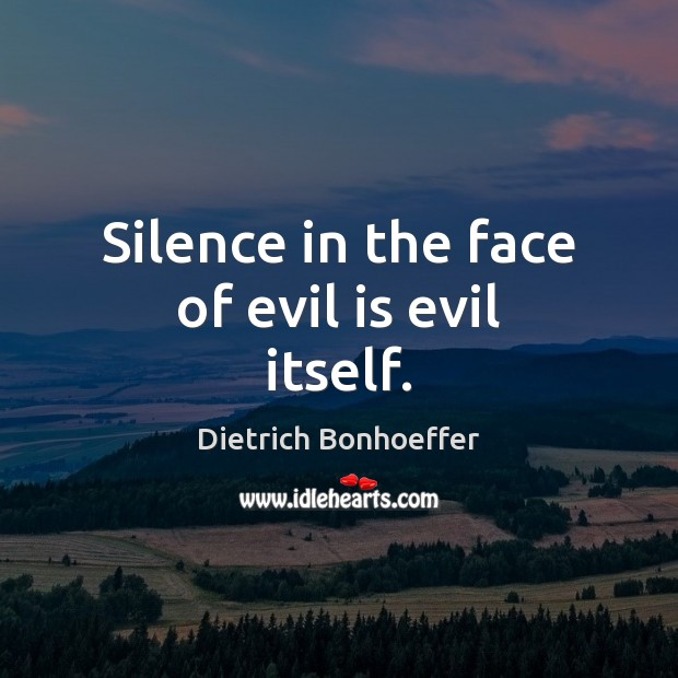 Silence in the face of evil is evil itself. Dietrich Bonhoeffer Picture Quote