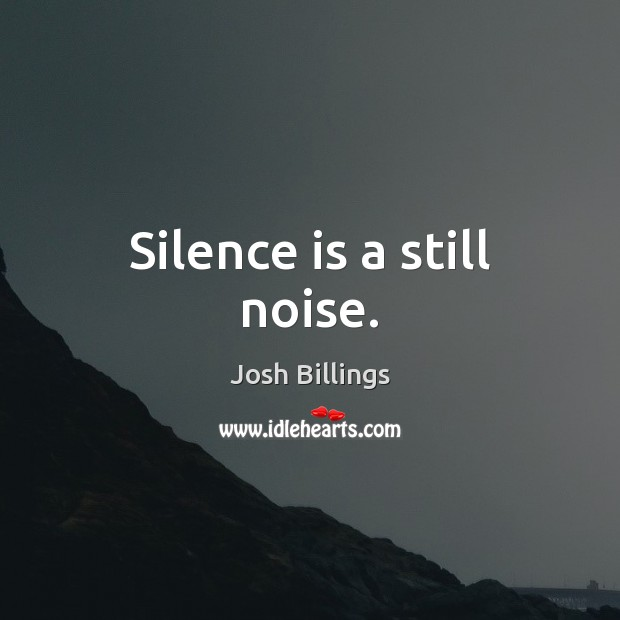 Silence is a still noise. Silence Quotes Image