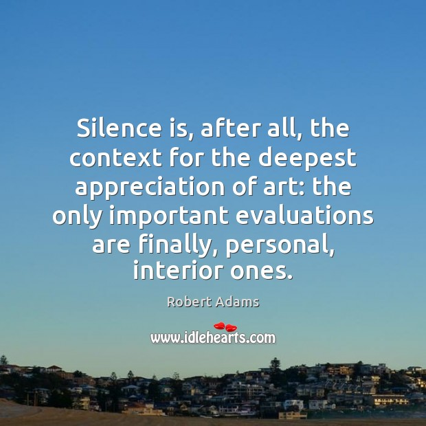 Silence is, after all, the context for the deepest appreciation of art: Silence Quotes Image