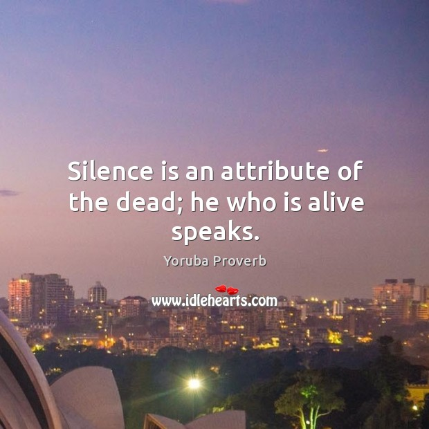 Silence is an attribute of the dead; he who is alive speaks. Yoruba Proverbs Image