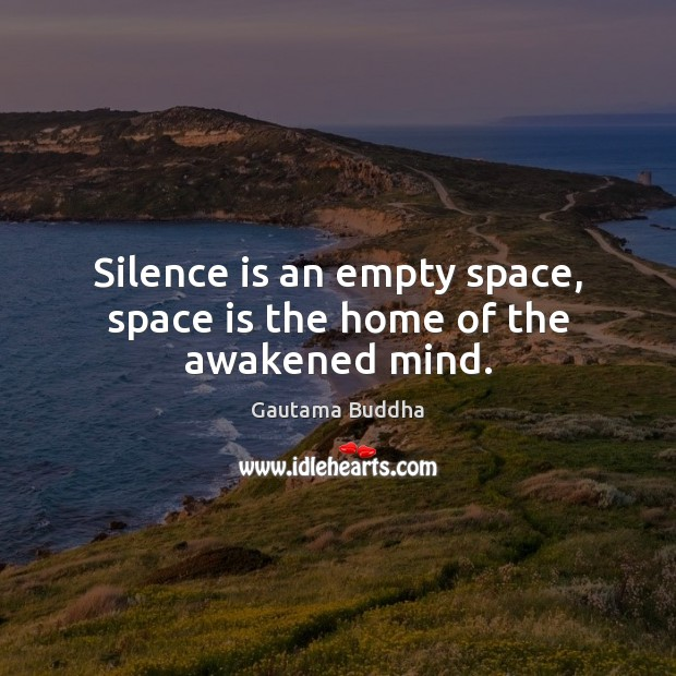 Silence is an empty space, space is the home of the awakened mind. Image