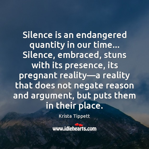 Silence is an endangered quantity in our time… Silence, embraced, stuns with Silence Quotes Image