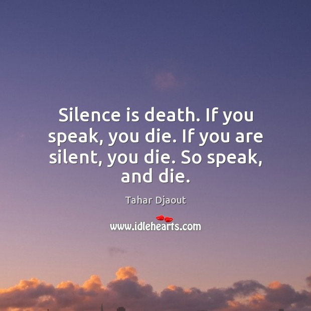 Silence is death. If you speak, you die. If you are silent, you die. So speak, and die. Silence Quotes Image