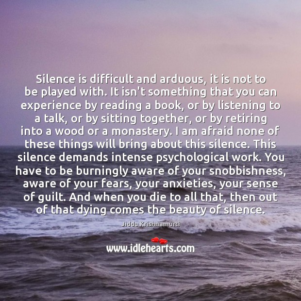 Silence is difficult and arduous, it is not to be played with. Jiddu Krishnamurti Picture Quote