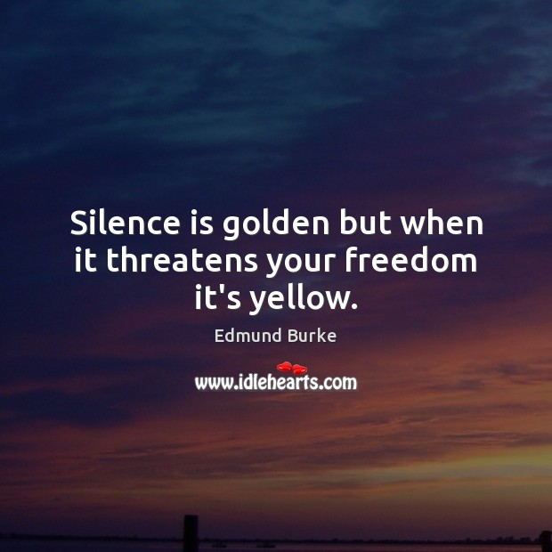 Silence is golden but when it threatens your freedom it's yellow. Edmund Burke Picture Quote