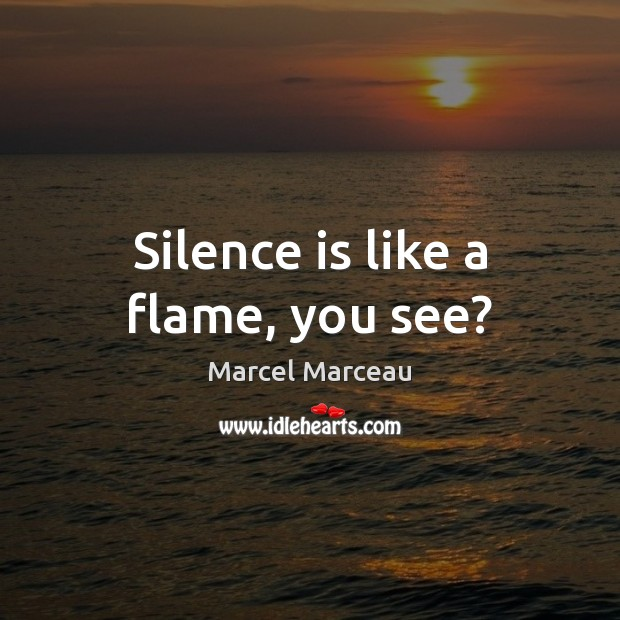 Image, Silence is like a flame, you see?