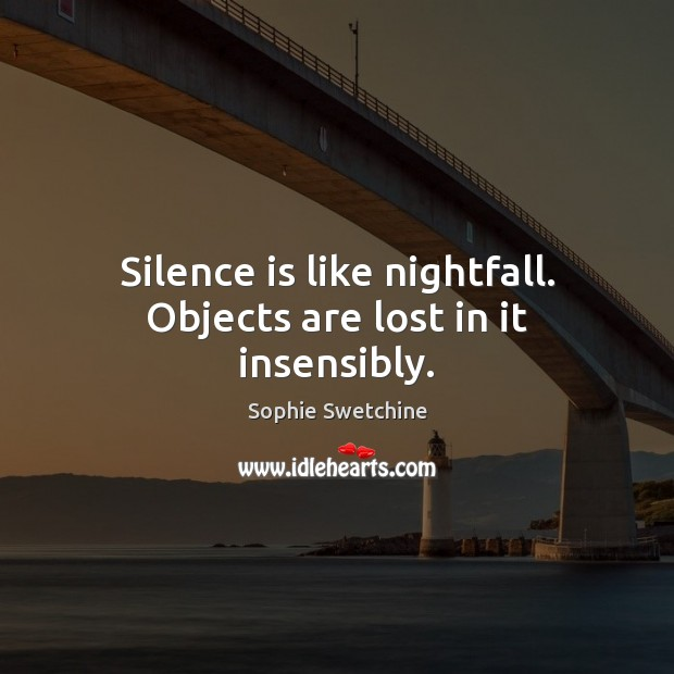 Silence is like nightfall. Objects are lost in it insensibly. Sophie Swetchine Picture Quote