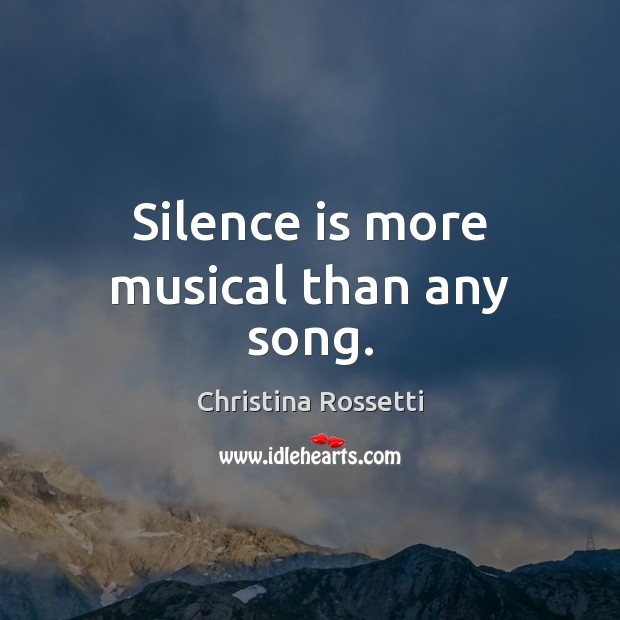 Silence is more musical than any song. Christina Rossetti Picture Quote