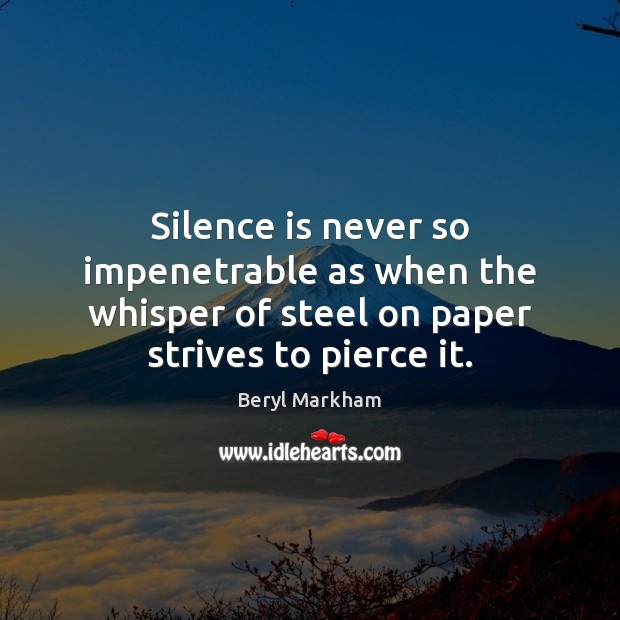 Silence is never so impenetrable as when the whisper of steel on Beryl Markham Picture Quote