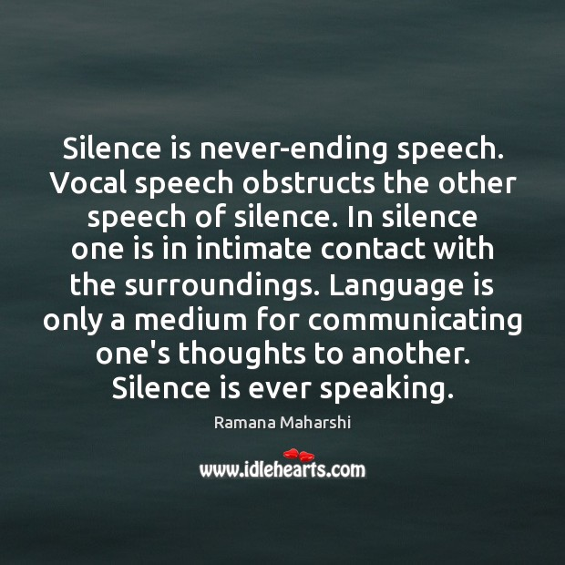 Silence is never-ending speech. Vocal speech obstructs the other speech of silence. Silence Quotes Image