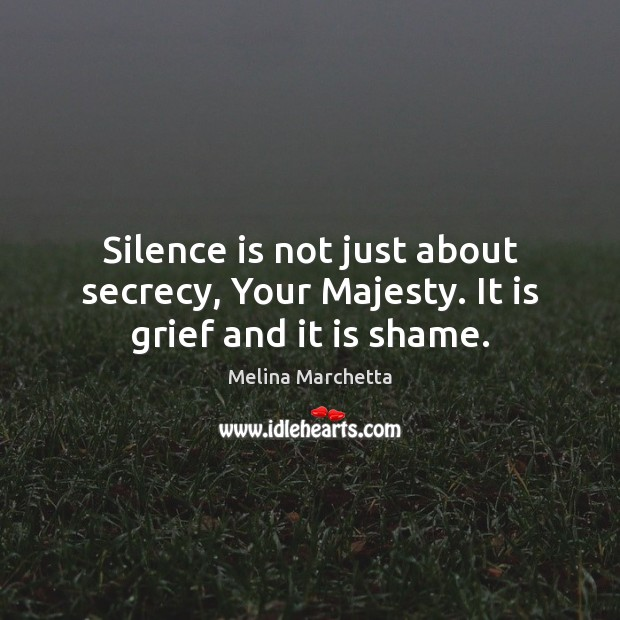 Silence is not just about secrecy, Your Majesty. It is grief and it is shame. Melina Marchetta Picture Quote