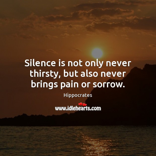 Silence is not only never thirsty, but also never brings pain or sorrow. Hippocrates Picture Quote