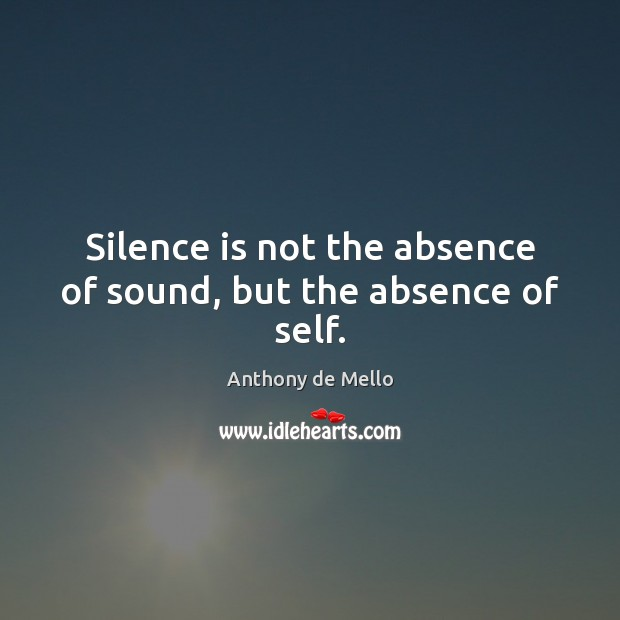 Silence is not the absence of sound, but the absence of self. Anthony de Mello Picture Quote