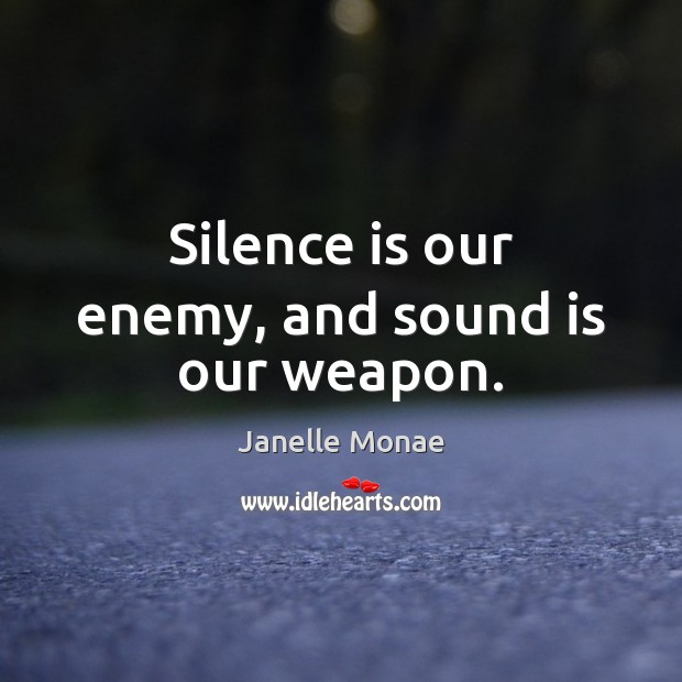 Silence is our enemy, and sound is our weapon. Silence Quotes Image