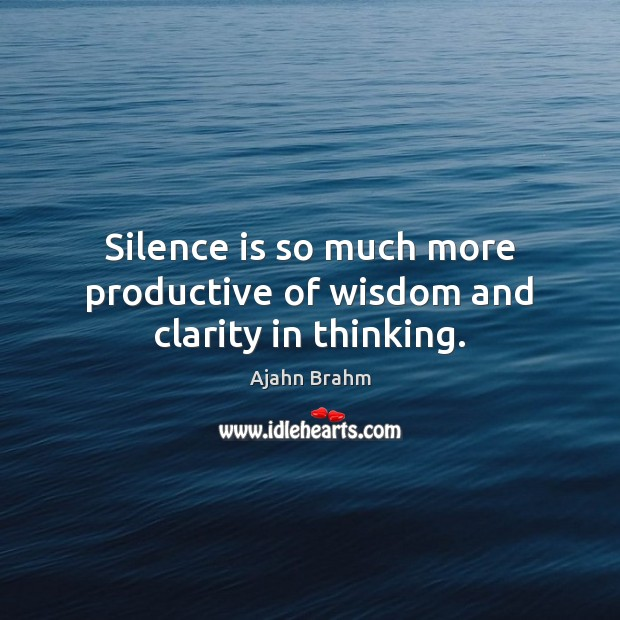 Image, Silence is so much more productive of wisdom and clarity in thinking.