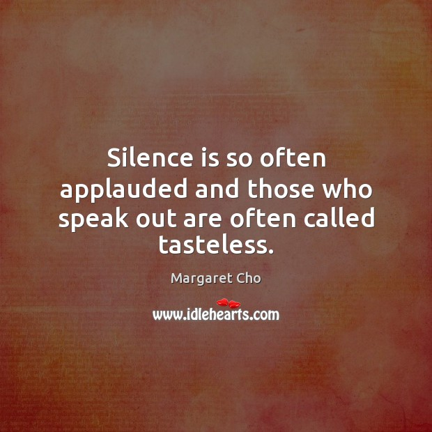 Image, Silence is so often applauded and those who speak out are often called tasteless.