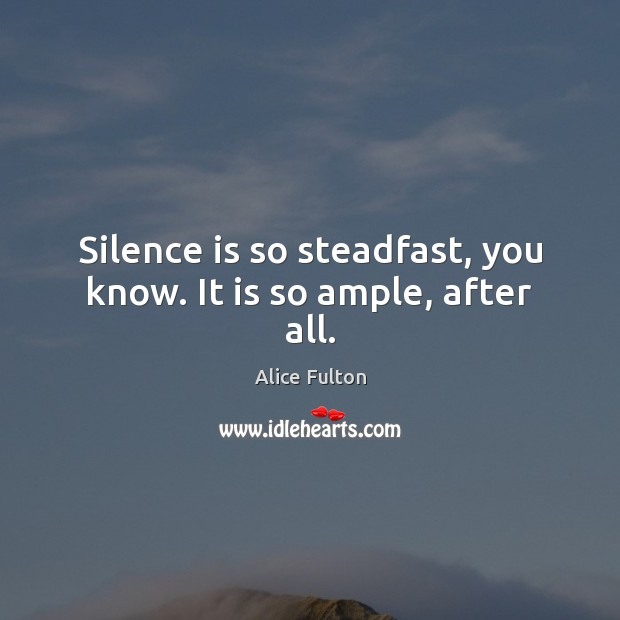 Image, Silence is so steadfast, you know. It is so ample, after all.