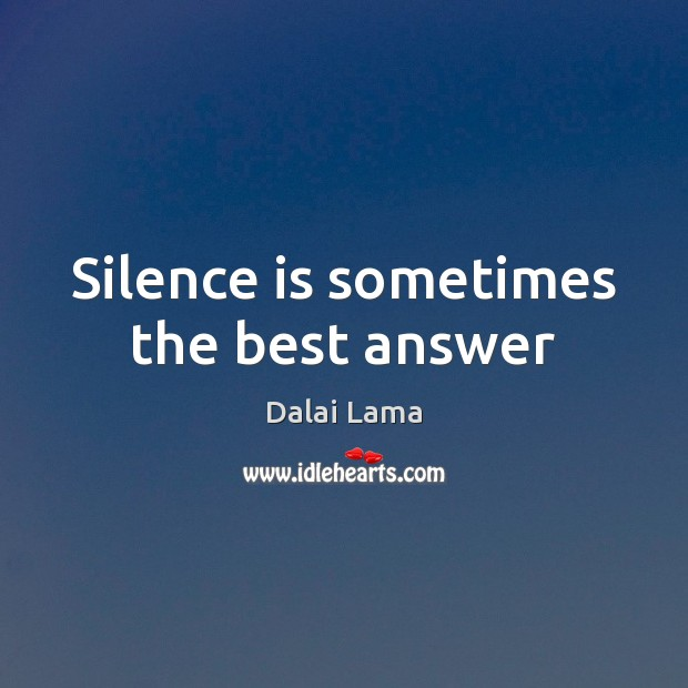 Silence is sometimes the best answer Dalai Lama Picture Quote