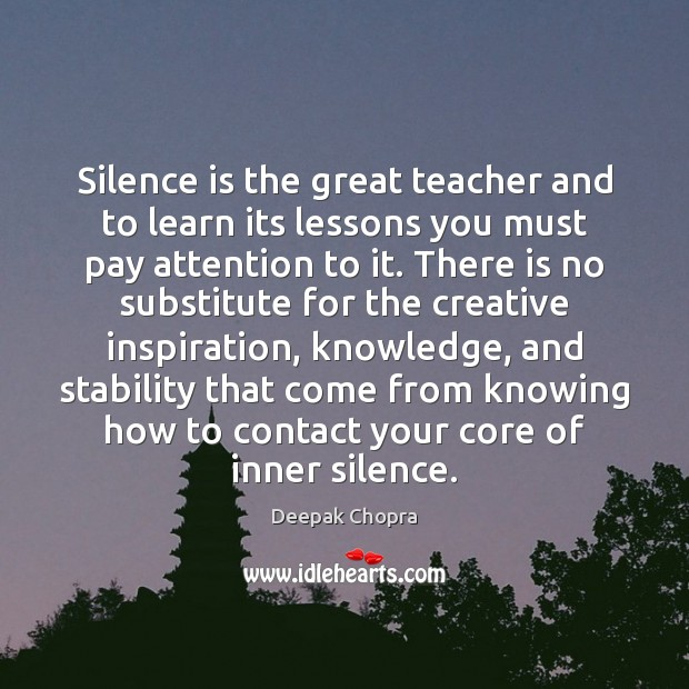 Silence is the great teacher and to learn its lessons you must Image