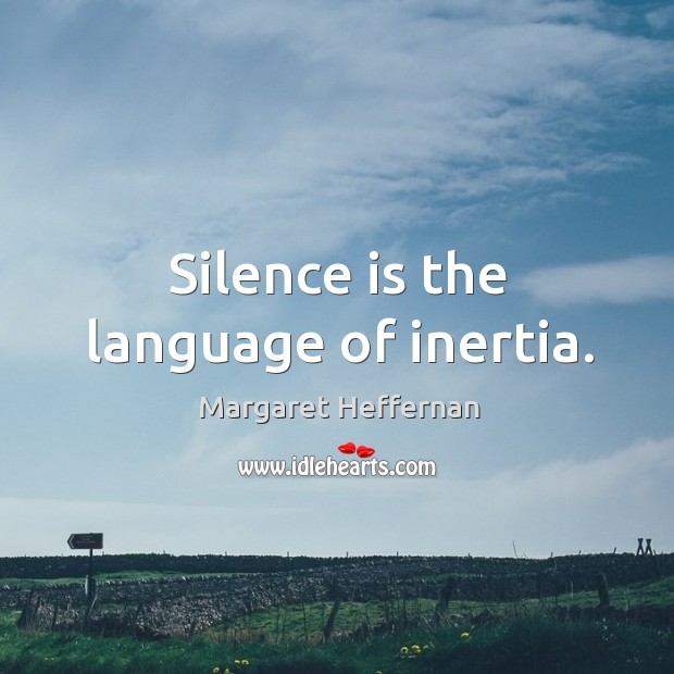 Silence is the language of inertia. Margaret Heffernan Picture Quote