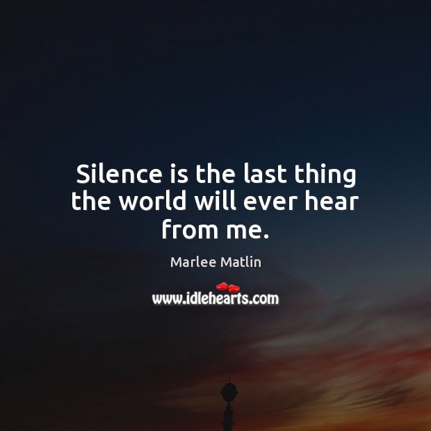 Silence is the last thing the world will ever hear from me. Marlee Matlin Picture Quote