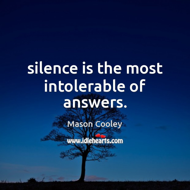 Image, Silence is the most intolerable of answers.