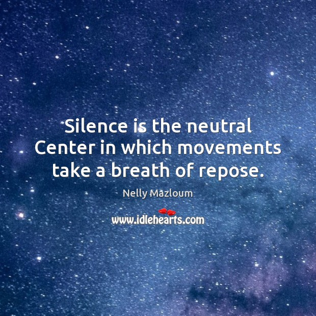 Silence is the neutral Center in which movements take a breath of repose. Nelly Mazloum Picture Quote