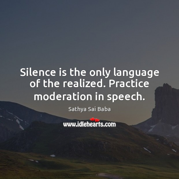 Image, Silence is the only language of the realized. Practice moderation in speech.