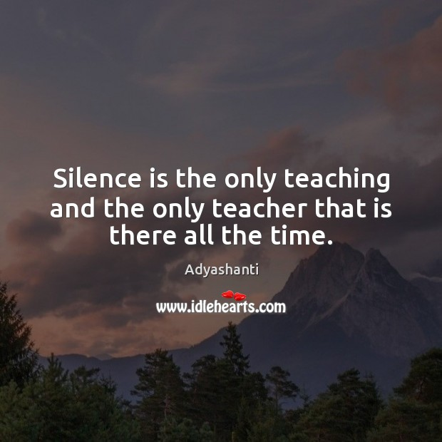 Image, Silence is the only teaching and the only teacher that is there all the time.