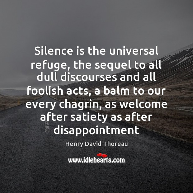 Silence is the universal refuge, the sequel to all dull discourses and Silence Quotes Image