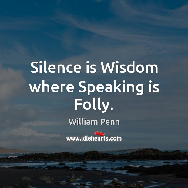 Silence is Wisdom where Speaking is Folly. William Penn Picture Quote