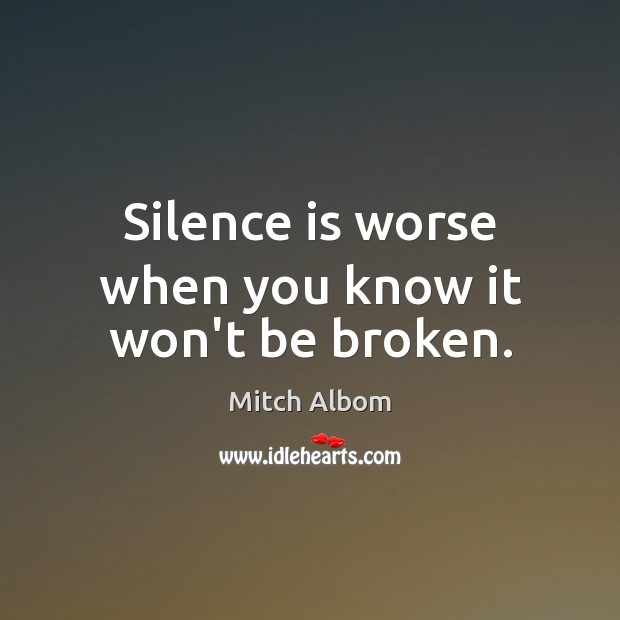 Silence is worse when you know it won't be broken. Mitch Albom Picture Quote