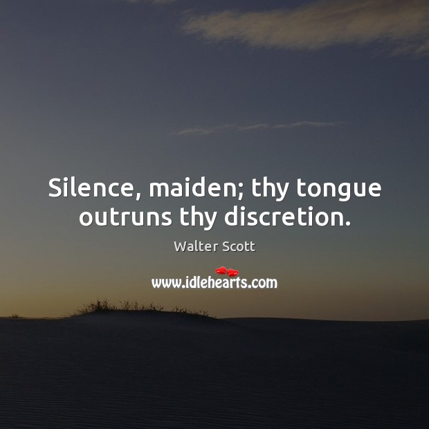 Silence, maiden; thy tongue outruns thy discretion. Walter Scott Picture Quote