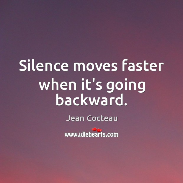 Silence moves faster when it's going backward. Jean Cocteau Picture Quote