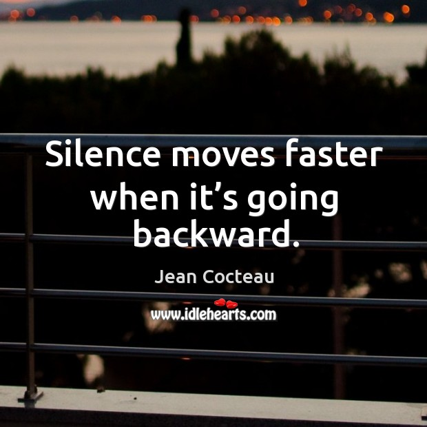 Silence moves faster when it's going backward. Image
